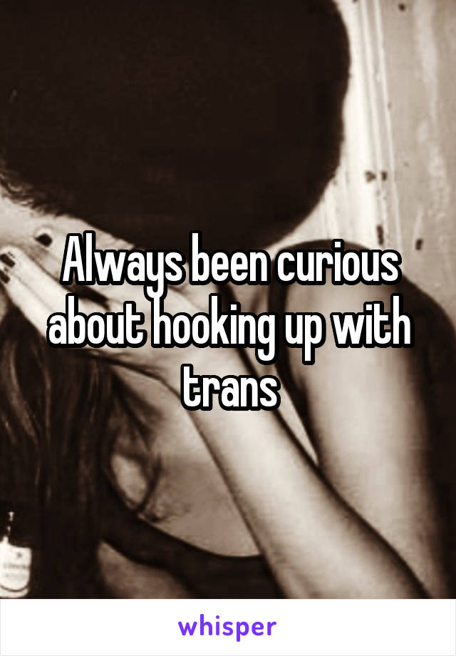 Always been curious about hooking up with trans