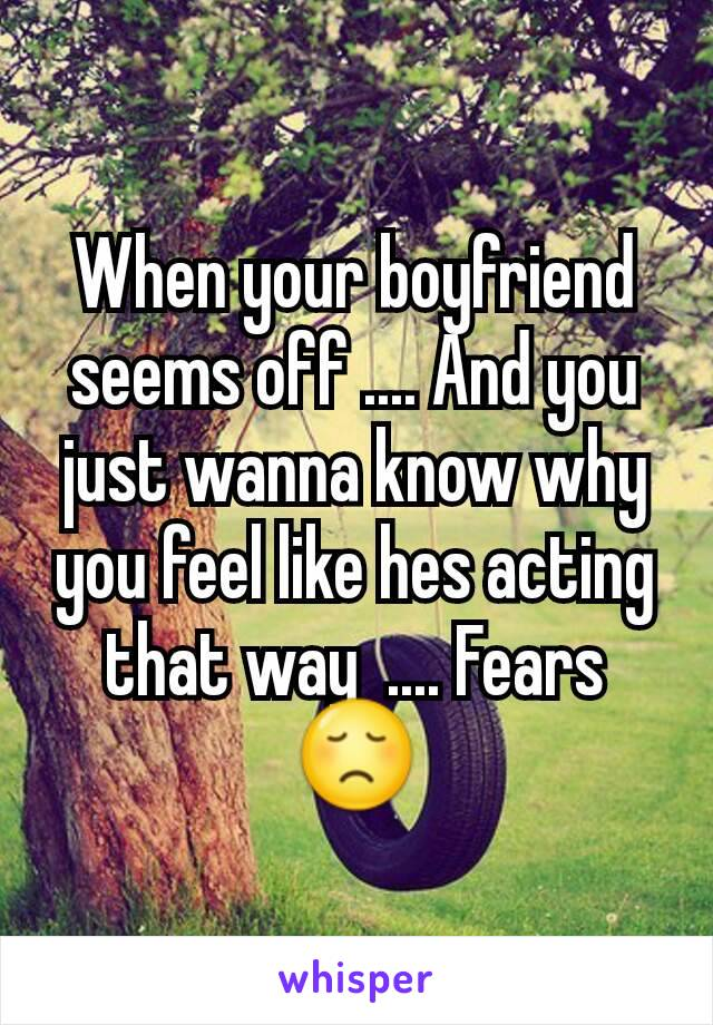 When your boyfriend seems off .... And you just wanna know why you feel like hes acting that way  .... Fears 😞