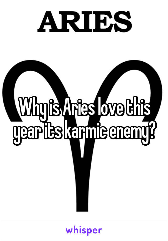 Why is Aries love this year its karmic enemy?