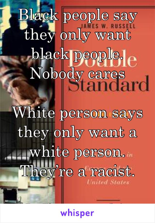 Black people say they only want black people. Nobody cares   White person says they only want a white person. They're a racist.   No I'm not white