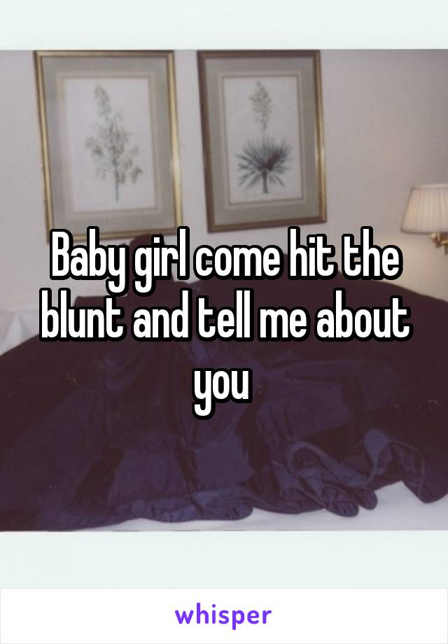 Baby girl come hit the blunt and tell me about you