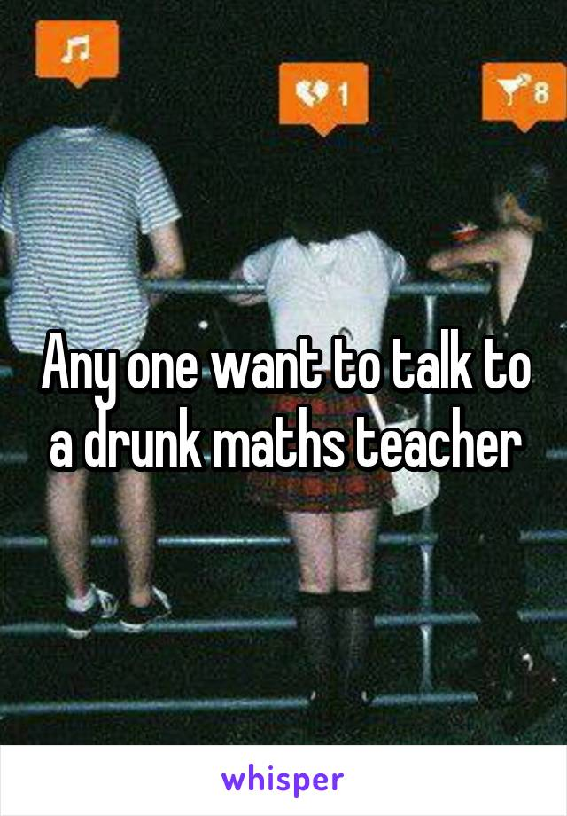 Any one want to talk to a drunk maths teacher