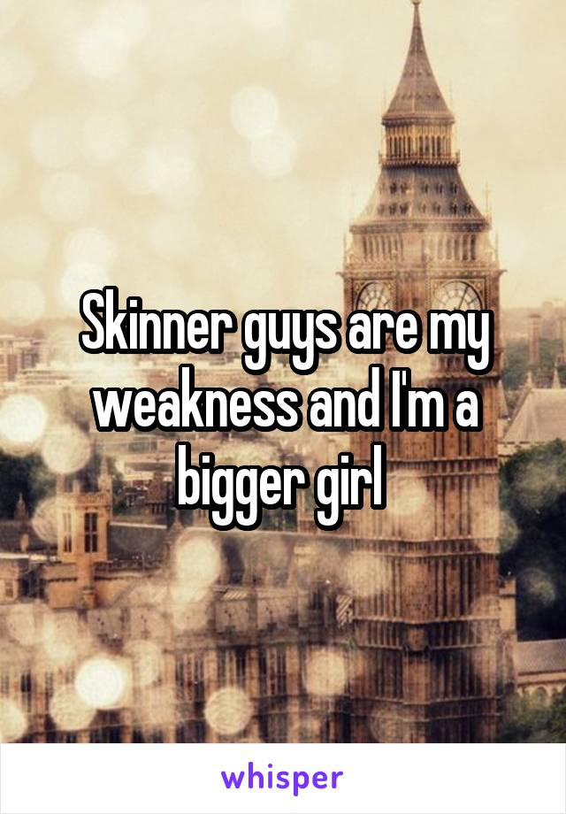 Skinner guys are my weakness and I'm a bigger girl