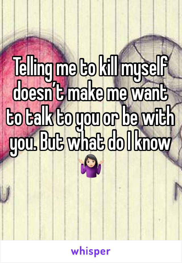 Telling me to kill myself doesn't make me want to talk to you or be with you. But what do I know 🤷🏻♀️