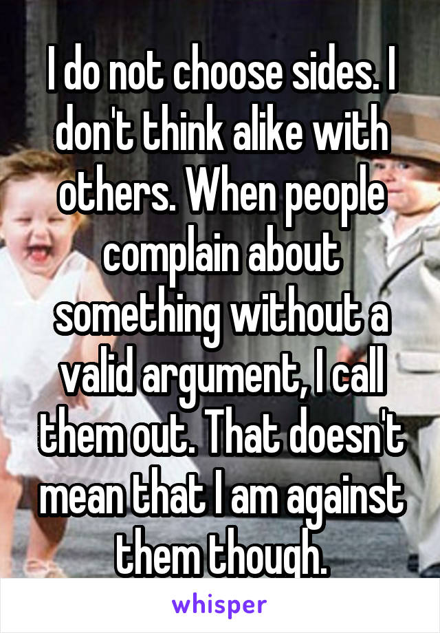 I do not choose sides. I don't think alike with others. When people complain about something without a valid argument, I call them out. That doesn't mean that I am against them though.