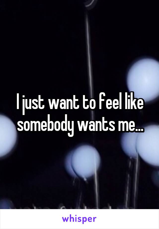 I just want to feel like somebody wants me...