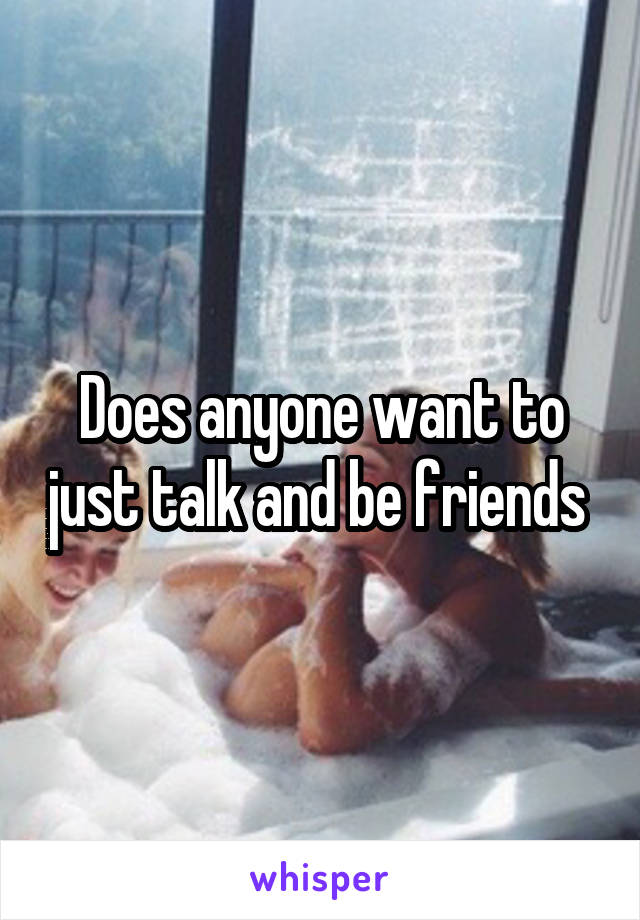 Does anyone want to just talk and be friends