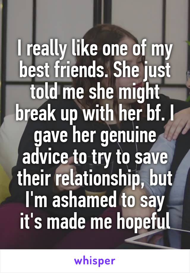 I really like one of my best friends. She just told me she might break up with her bf. I gave her genuine advice to try to save their relationship, but I'm ashamed to say it's made me hopeful