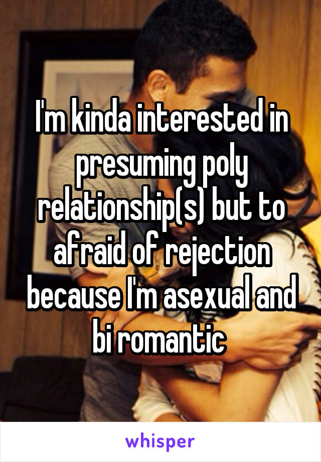 I'm kinda interested in presuming poly relationship(s) but to afraid of rejection because I'm asexual and bi romantic
