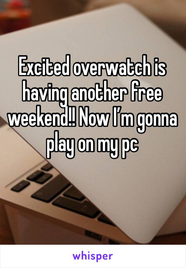 Excited overwatch is having another free weekend!! Now I'm gonna play on my pc