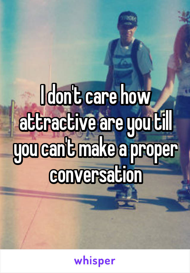 I don't care how attractive are you till you can't make a proper conversation