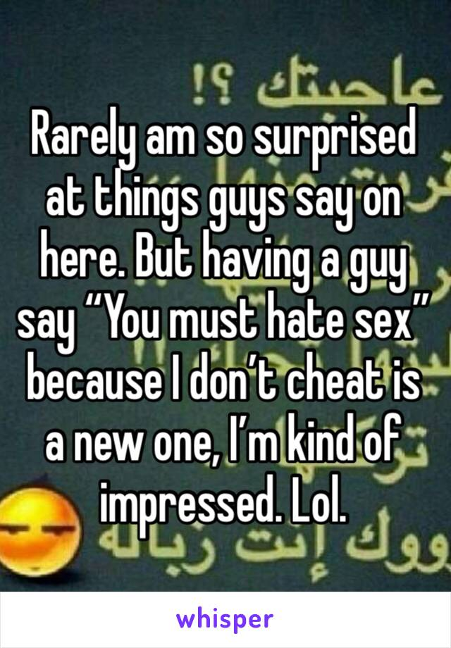 "Rarely am so surprised at things guys say on here. But having a guy say ""You must hate sex"" because I don't cheat is a new one, I'm kind of impressed. Lol."