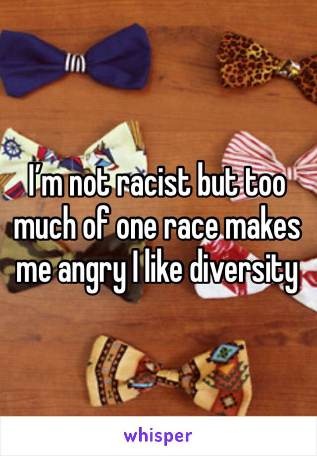 I'm not racist but too much of one race makes me angry I like diversity