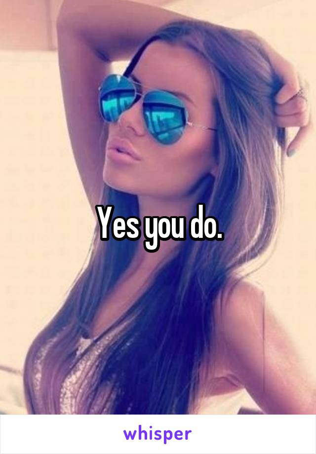 Yes you do.