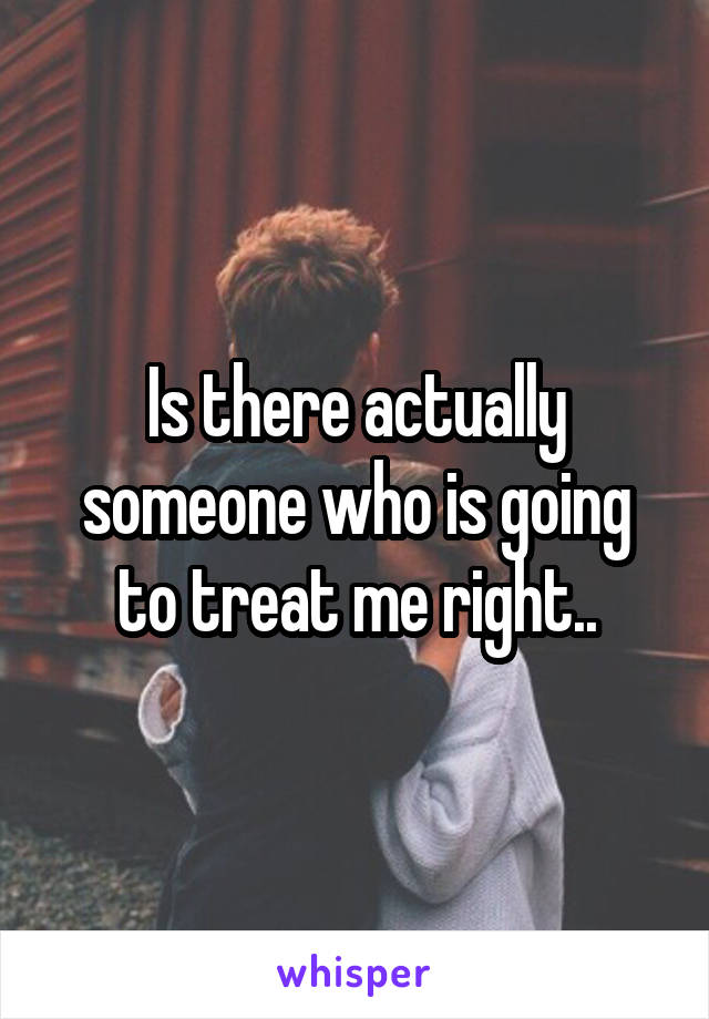 Is there actually someone who is going to treat me right..