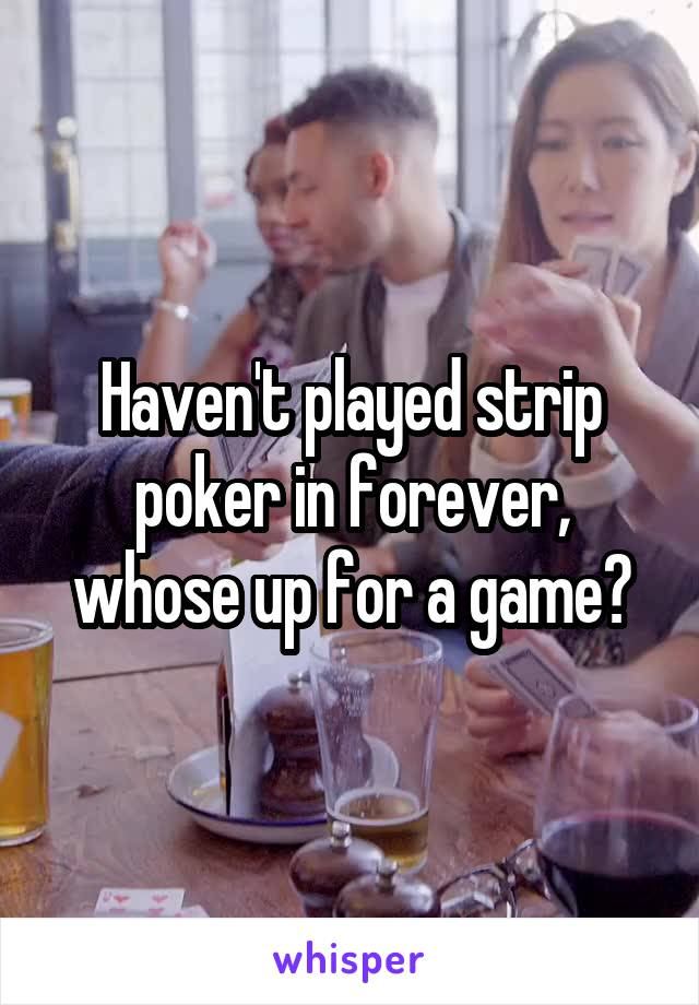 Haven't played strip poker in forever, whose up for a game?