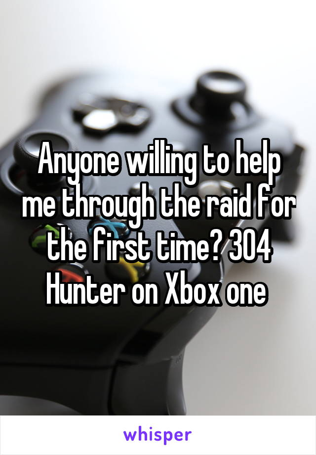 Anyone willing to help me through the raid for the first time? 304 Hunter on Xbox one