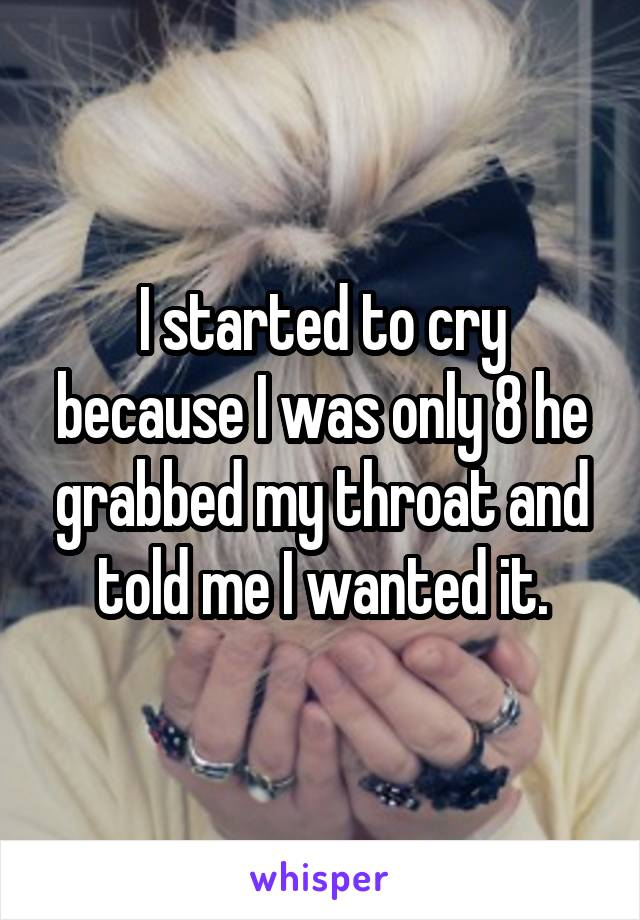I started to cry because I was only 8 he grabbed my throat and told me I wanted it.