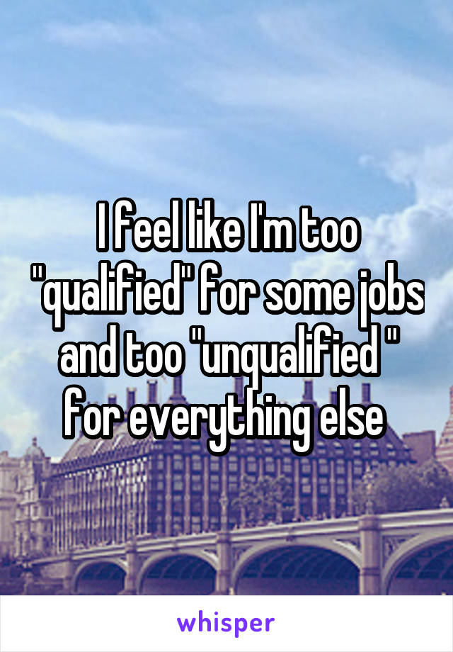 """I feel like I'm too """"qualified"""" for some jobs and too """"unqualified """" for everything else"""