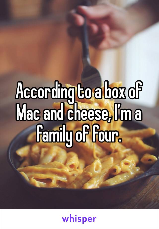 According to a box of Mac and cheese, I'm a family of four.