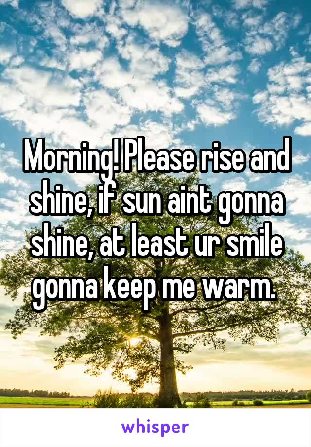Morning! Please rise and shine, if sun aint gonna shine, at least ur smile gonna keep me warm.
