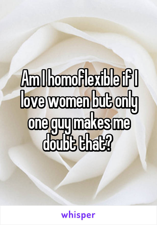 Am I homoflexible if I love women but only one guy makes me doubt that?