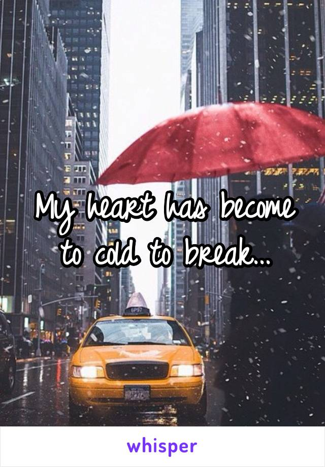 My heart has become to cold to break...