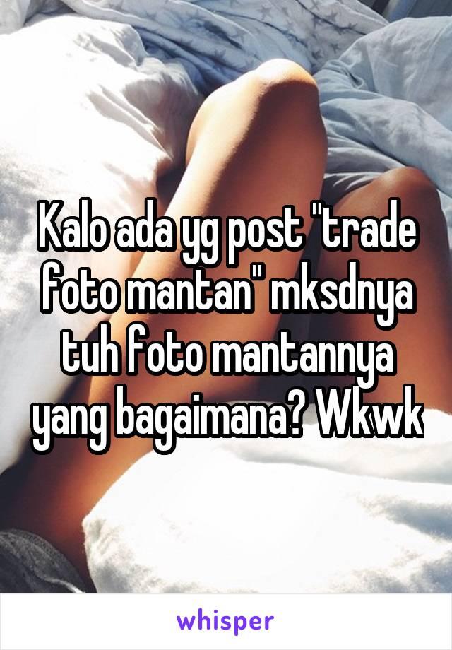 """Kalo ada yg post """"trade foto mantan"""" mksdnya tuh foto mantannya yang bagaimana? Wkwk"""