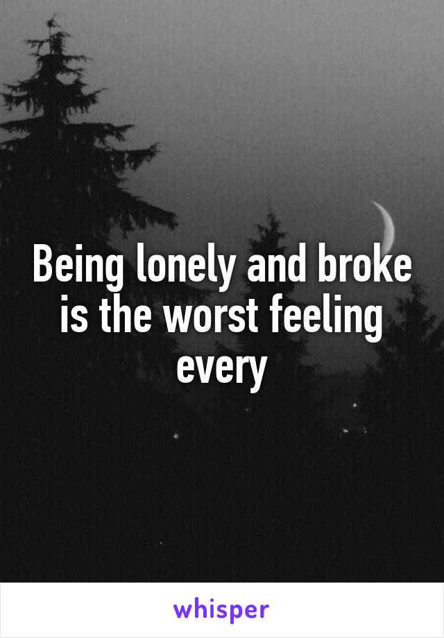 Being lonely and broke is the worst feeling every