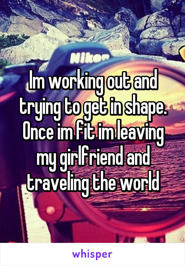 Im working out and trying to get in shape. Once im fit im leaving my girlfriend and traveling the world