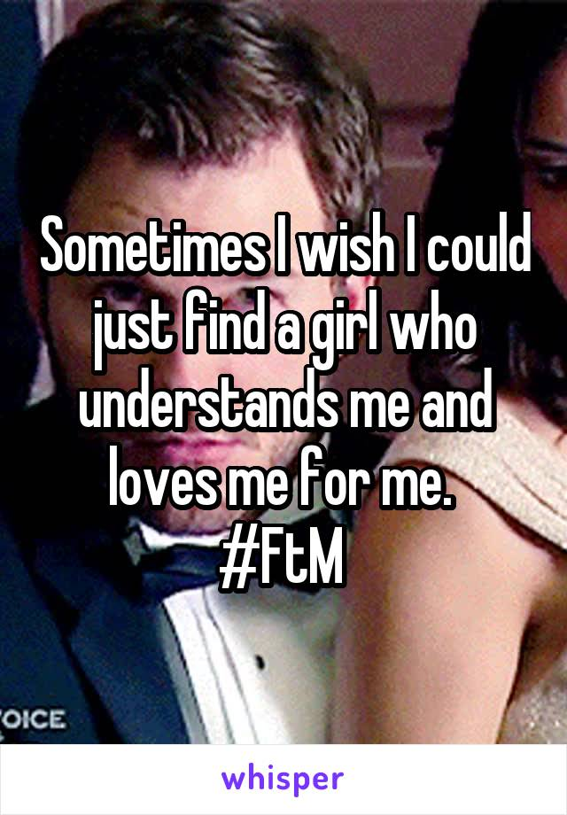 Sometimes I wish I could just find a girl who understands me and loves me for me.  #FtM