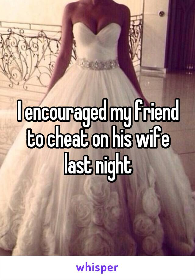 I encouraged my friend to cheat on his wife last night