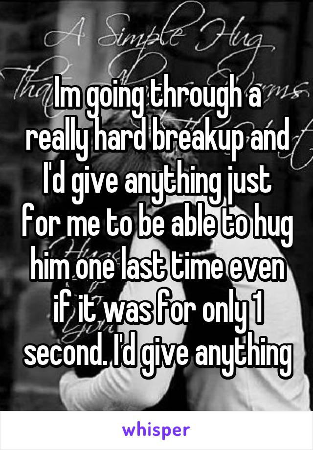 Im going through a really hard breakup and I'd give anything just for me to be able to hug him one last time even if it was for only 1 second. I'd give anything