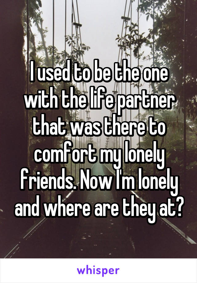 I used to be the one with the life partner that was there to comfort my lonely friends. Now I'm lonely and where are they at?