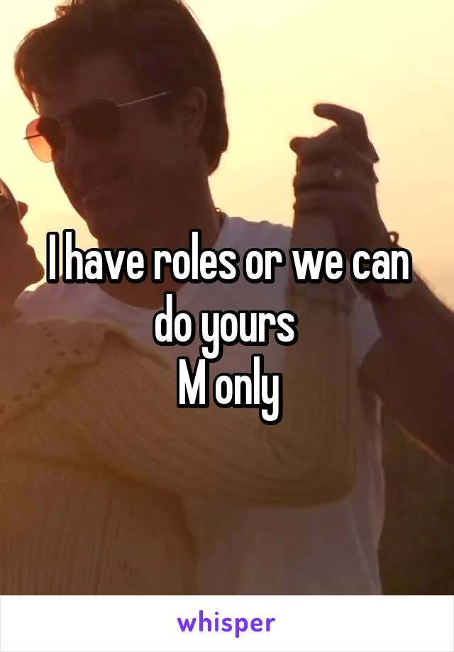 I have roles or we can do yours  M only