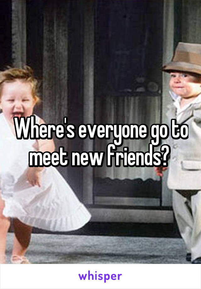 Where's everyone go to meet new friends?