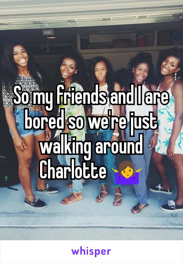 So my friends and I are bored so we're just walking around Charlotte 🤷