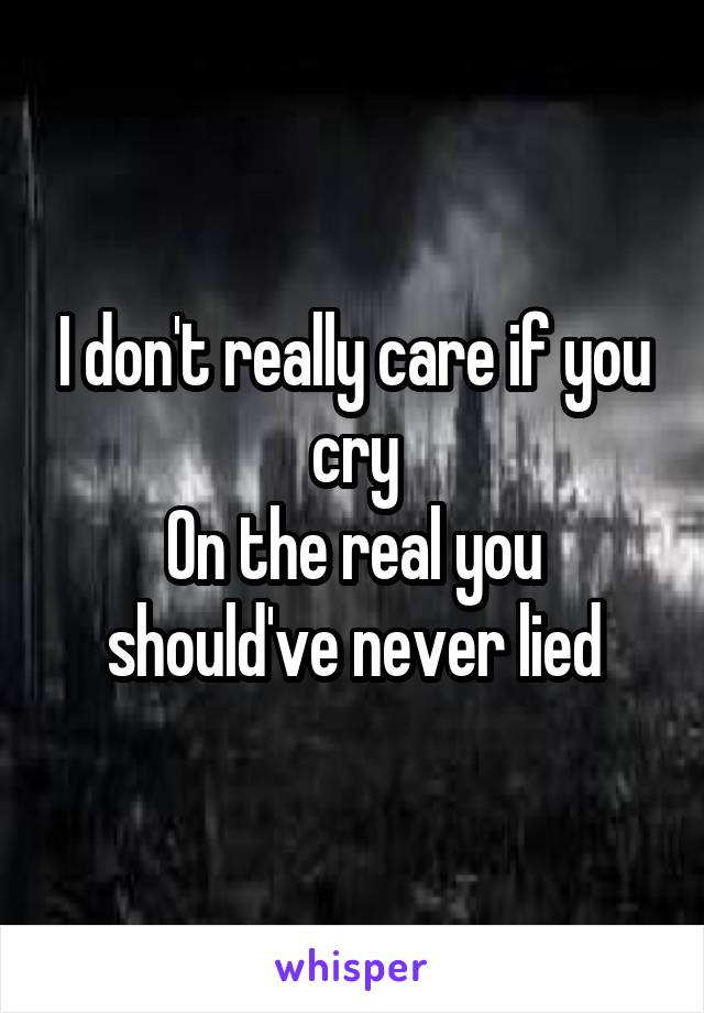 I don't really care if you cry On the real you should've never lied