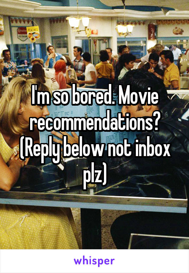 I'm so bored. Movie recommendations? (Reply below not inbox plz)
