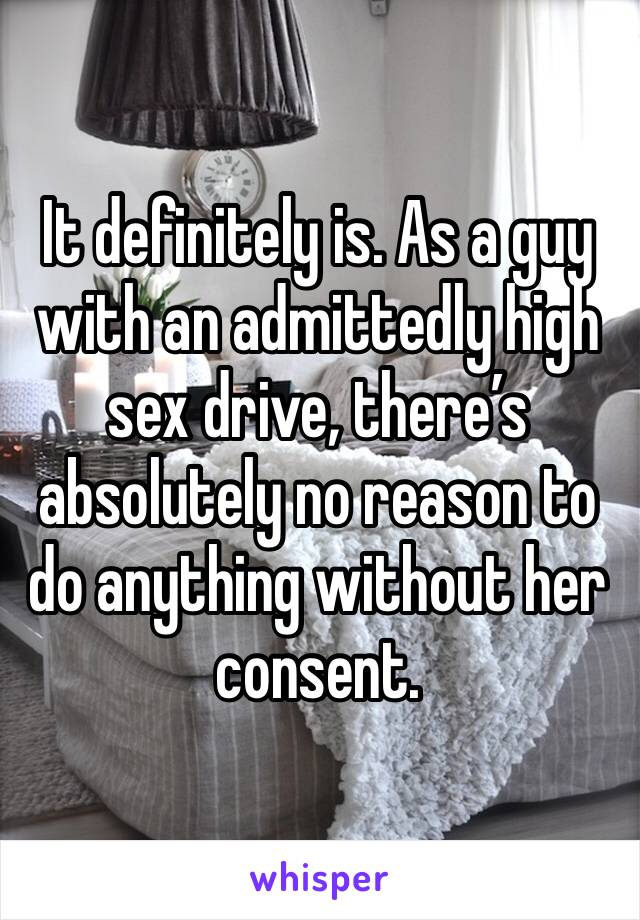 It definitely is. As a guy with an admittedly high sex drive, there's absolutely no reason to do anything without her consent.
