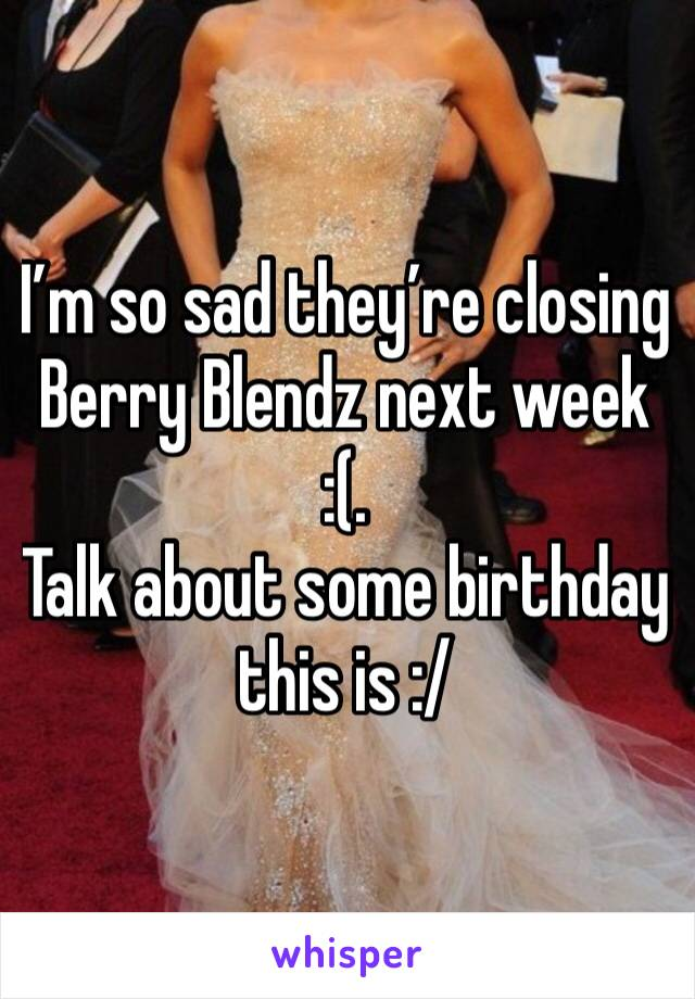 I'm so sad they're closing Berry Blendz next week  :(. Talk about some birthday this is :/