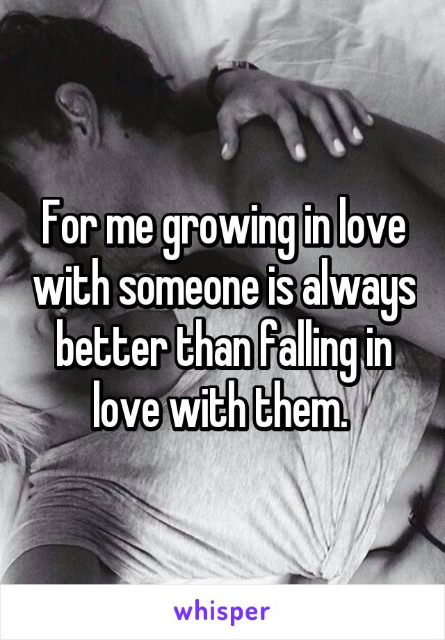 For me growing in love with someone is always better than falling in love with them.