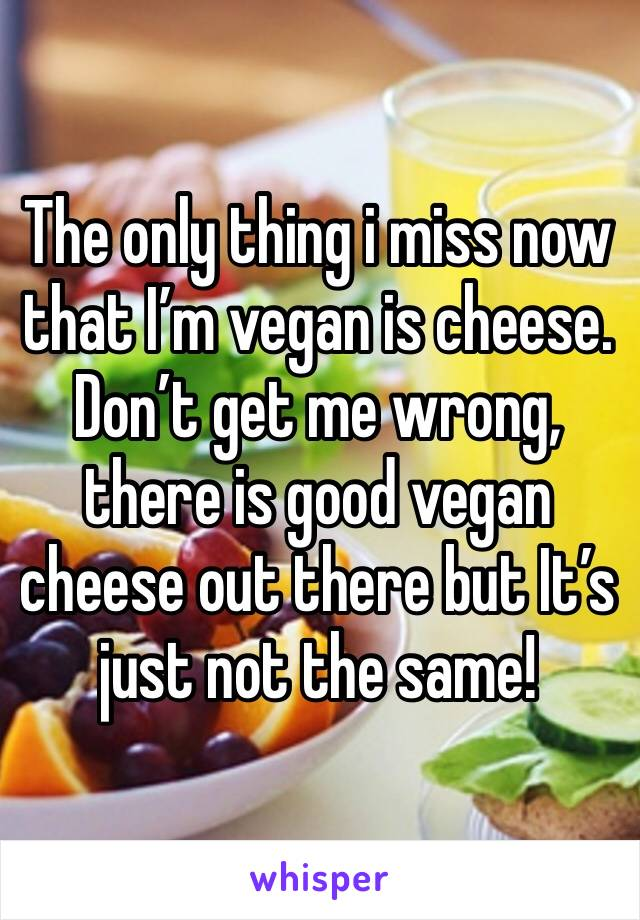 The only thing i miss now that I'm vegan is cheese. Don't get me wrong, there is good vegan cheese out there but It's just not the same!