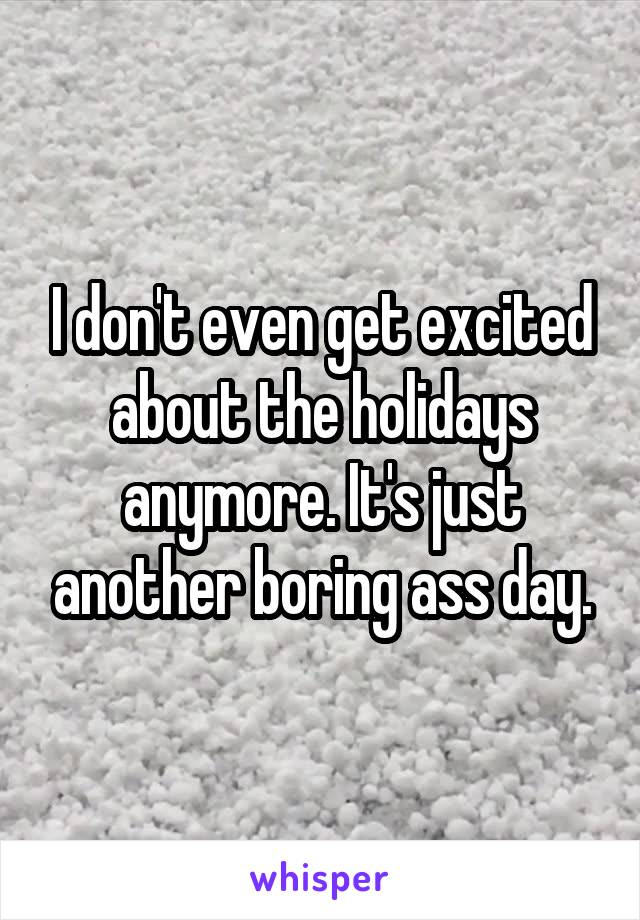 I don't even get excited about the holidays anymore. It's just another boring ass day.