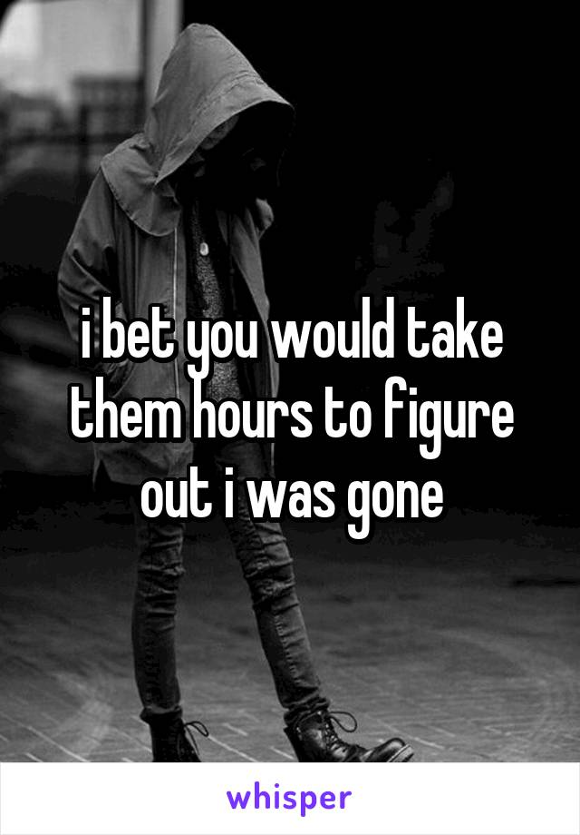 i bet you would take them hours to figure out i was gone