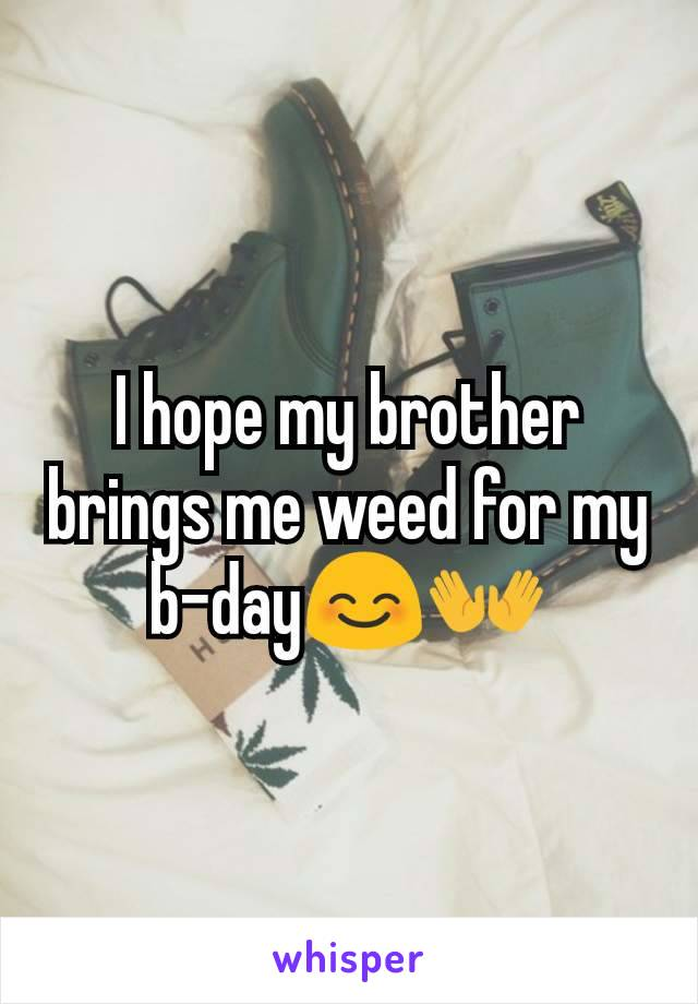 I hope my brother brings me weed for my b-day😊👐