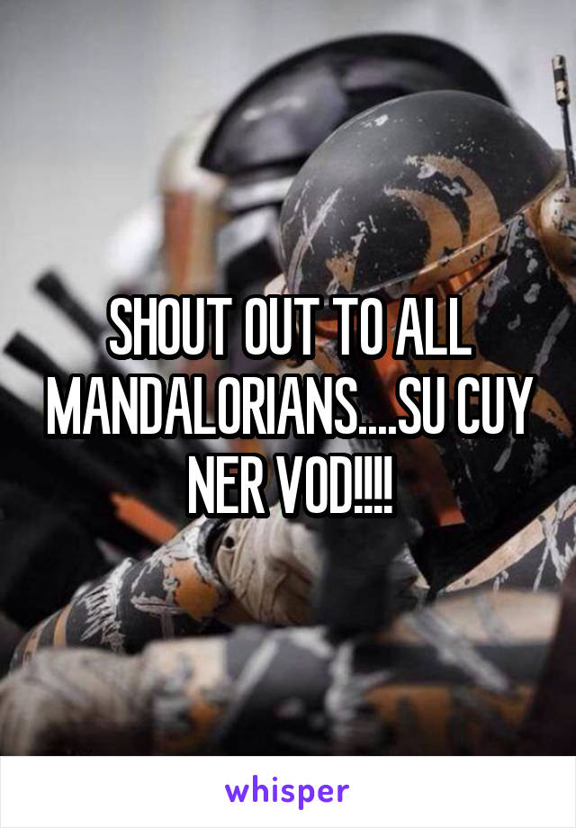 SHOUT OUT TO ALL MANDALORIANS....SU CUY NER VOD!!!!