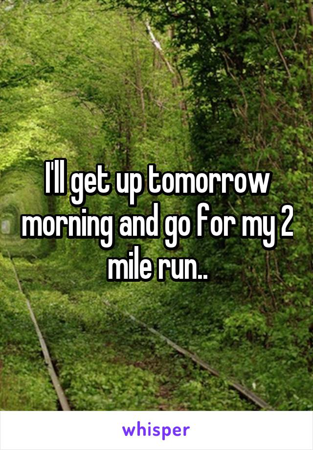 I'll get up tomorrow morning and go for my 2 mile run..