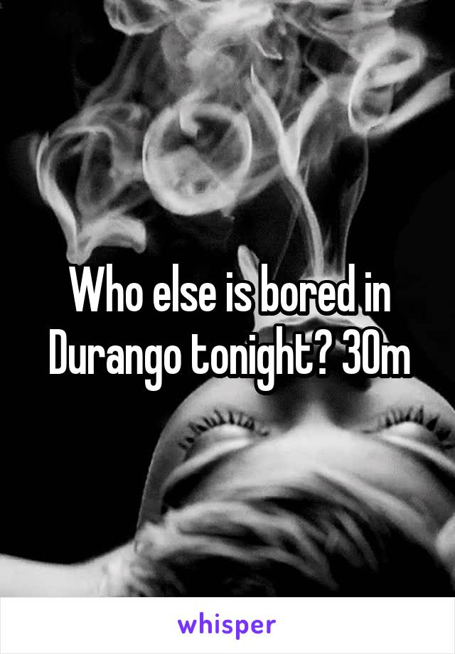 Who else is bored in Durango tonight? 30m