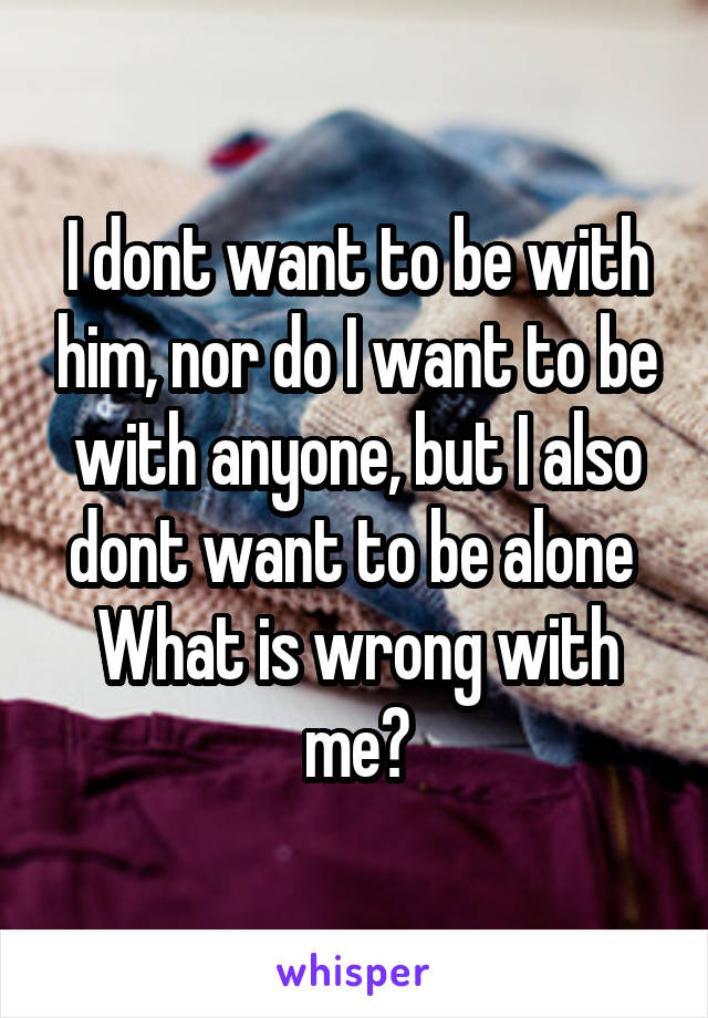 I dont want to be with him, nor do I want to be with anyone, but I also dont want to be alone  What is wrong with me?